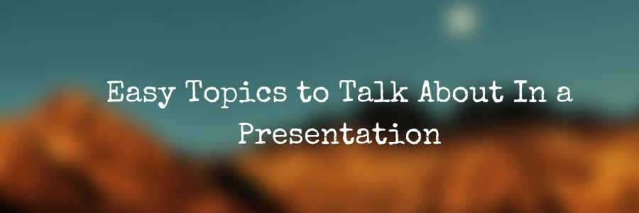 Easy Topics to Talk About In a Presentation