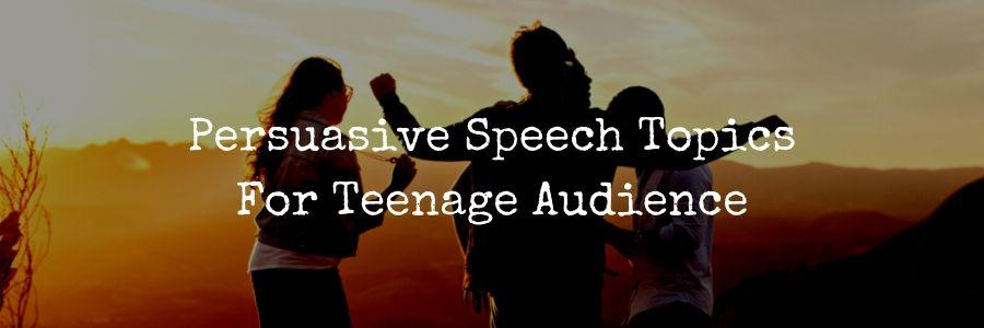 Persuasive Speech Topics Teenage Audience